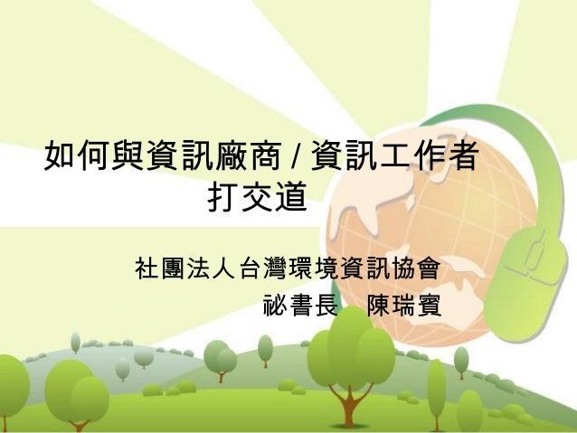 1如何與資訊廠商 / 資訊工作者打交道社團法人台灣環境資訊協會祕書長 陳瑞賓