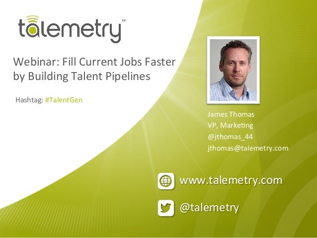 @talemetry	  www.talemetry.com	  Webinar:	  Fill	  Current	  Jobs	  Faster	  	  by	  Building	  Talent	  Pipelines	  James...