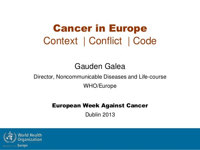 Cancer in EuropeContext | Conflict | CodeGauden GaleaDirector, Noncommunicable Diseases and Life-courseWHO/EuropeEuropean ...