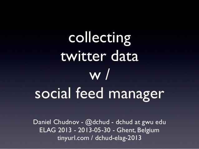 collectingtwitter dataw /social feed managerDaniel Chudnov - @dchud - dchud at gwu eduELAG 2013 - 2013-05-30 - Ghent, Belg...