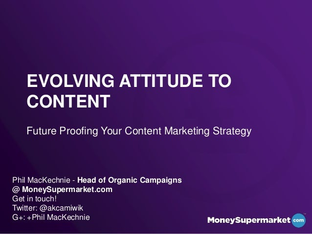 EVOLVING ATTITUDE TOCONTENTFuture Proofing Your Content Marketing StrategyPhil MacKechnie - Head of Organic Campaigns@ Mon...