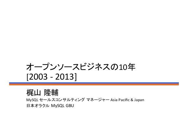 オープンソースビジネスの10年 [2003 -‐ 2013]梶山 隆輔 MySQL セールスコンサルティング マネージャー Asia Pacific & Japan 日本オラクル MySQL GBU