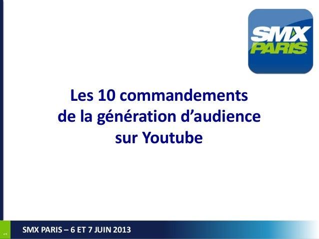 1 SMX PARIS – 6 ET 7 JUIN 2013  Les 10 commandements de la génération d'audience sur Youtube