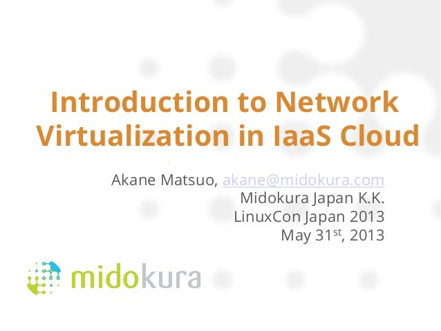 Introduction to NetworkVirtualization in IaaS CloudAkane Matsuo, akane@midokura.comMidokura Japan K.K.LinuxCon Japan 2013M...