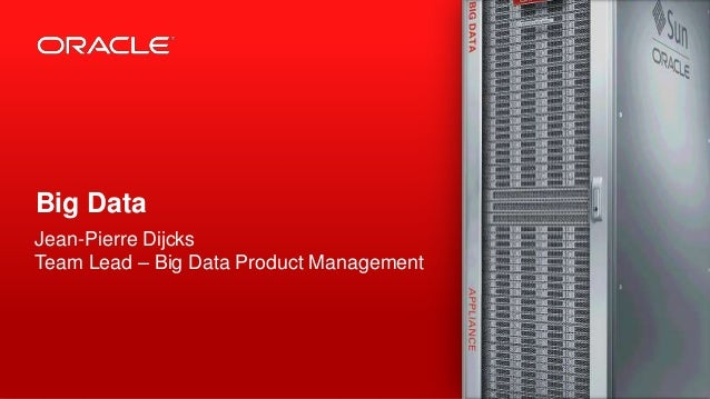Copyright © 2013, Oracle and/or its affiliates. All rights reserved.1Big DataJean-Pierre DijcksTeam Lead – Big Data Produc...