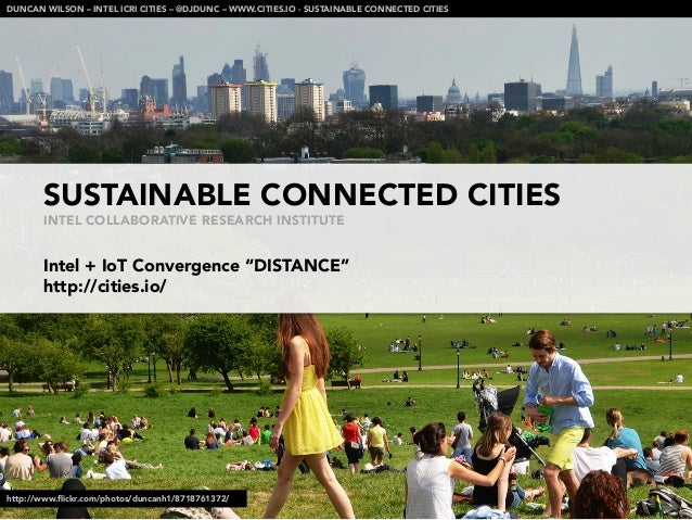 """SUSTAINABLE CONNECTED CITIESINTEL COLLABORATIVE RESEARCH INSTITUTEIntel + IoT Convergence """"DISTANCE""""http://cities.io/DUNCA..."""