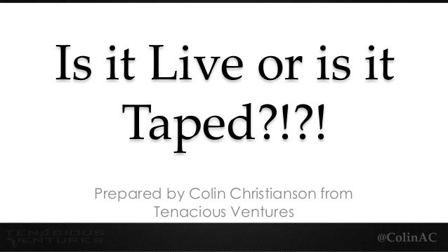 Is it Live or is itTaped?!?!Prepared by Colin Christianson fromTenacious Ventures