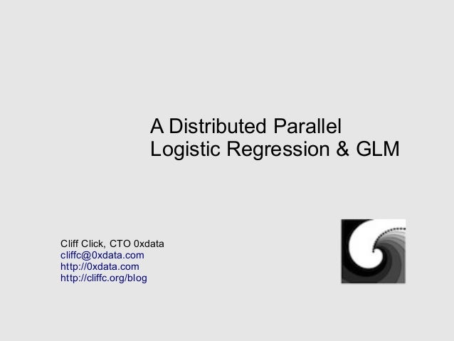 A Distributed ParallelLogistic Regression & GLMCliff Click, CTO 0xdatacliffc@0xdata.comhttp://0xdata.comhttp://cliffc.org/...