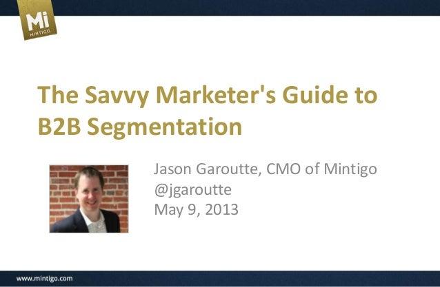 The Savvy Marketers Guide toB2B SegmentationJason Garoutte, CMO of Mintigo@jgaroutteMay 9, 2013