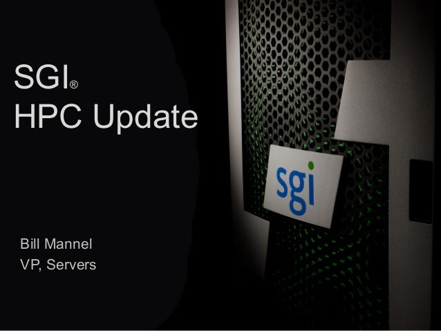 © 2013 SGI® 1 SGI® HPC Update Bill Mannel VP, Servers