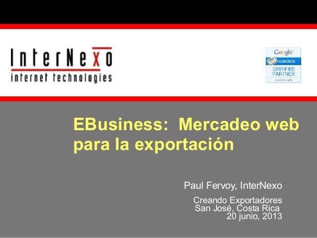EBusiness: Mercadeo web para la exportación Paul Fervoy, InterNexo Creando Exportadores San José, Costa Rica 20 junio, 201...