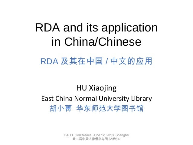 RDA and its applicationin China/ChineseRDA 及其在中国 / 中文的应用HU XiaojingEast China Normal University Library胡小菁 华东师范大学图书馆CAFLL ...