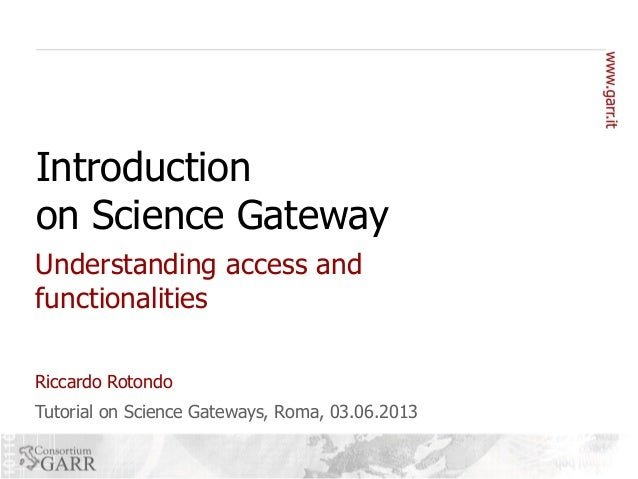Introduction on Science Gateway Understanding access and functionalities Riccardo Rotondo Tutorial on Science Gateways, Ro...
