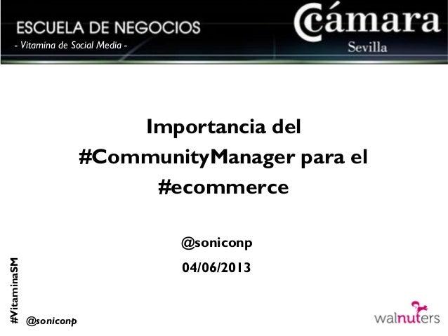 #VitaminaSM@soniconp- Vitamina de Social Media -Importancia del#CommunityManager para el#ecommerce@soniconp04/06/2013