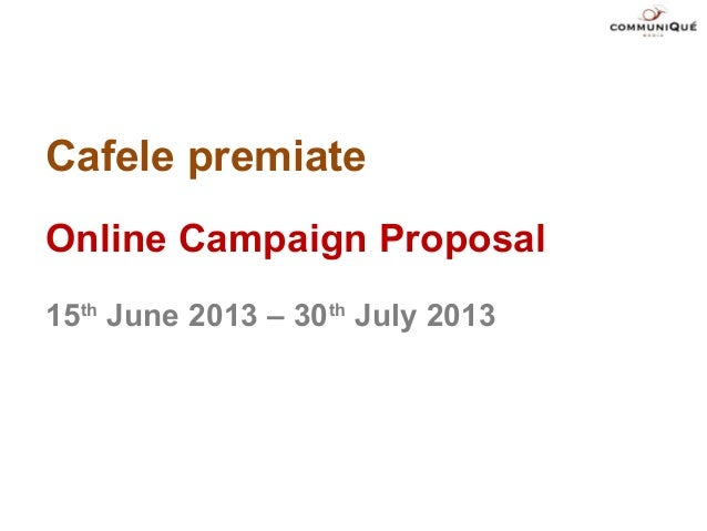 Cafele premiateOnline Campaign Proposal15thJune 2013 – 30thJuly 2013