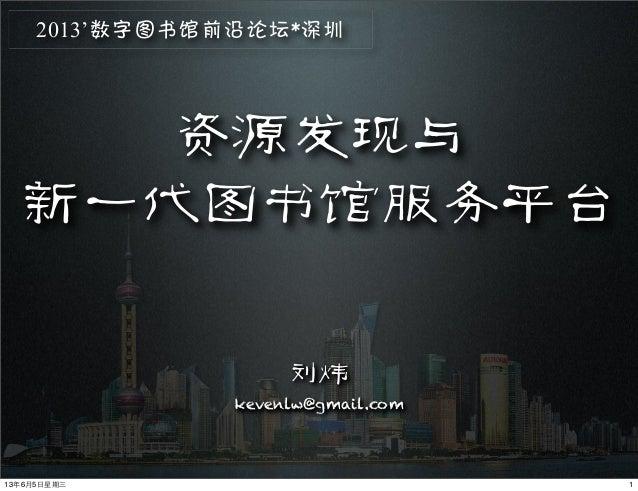 资源发现与新一代图书馆服务平台刘炜kevenlw@gmail.com2013'数字图书馆前沿论坛*深圳113年6月5⽇日星期三