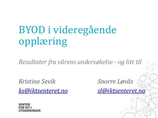 BYOD i videregåendeopplæringResultater fra vårens undersøkelse - og litt tilKristine Sevik Snorre Løvåsks@iktsenteret.no s...