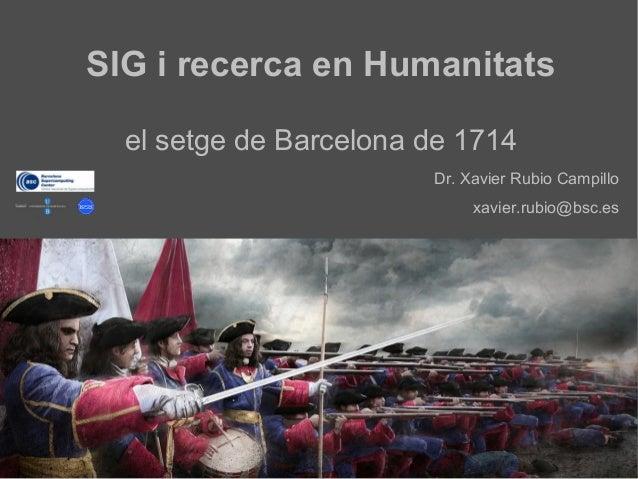 SIG i recerca en Humanitatsel setge de Barcelona de 1714Dr. Xavier Rubio Campilloxavier.rubio@bsc.es