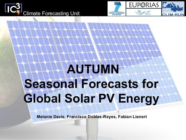 Climate Forecasting UnitAUTUMNSeasonal Forecasts forGlobal Solar PV EnergyMelanie Davis, Francisco Doblas-Reyes, Fabian Li...