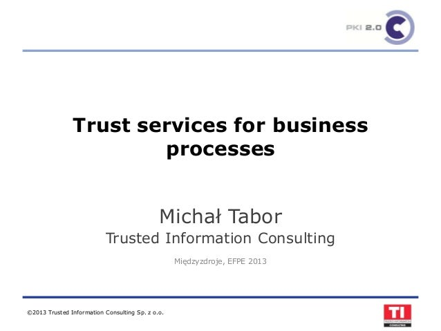 ©2013 Trusted Information Consulting Sp. z o.o.Trust services for businessprocessesMichał TaborTrusted Information Consult...