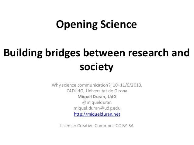 Opening ScienceBuilding bridges between research andsocietyWhy science communication?, 10+11/6/2013,C4DUdG, Universitat de...