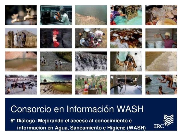 Consorcio en Información WASH6º Diálogo: Mejorando el acceso al conocimiento einformación en Agua, Saneamiento e Higiene (...
