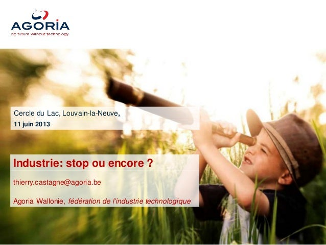Industrie : stop ou encore ? Cercle du Lac, LLN – 11/06/2013Industrie: stop ou encore ?thierry.castagne@agoria.beAgoria Wa...