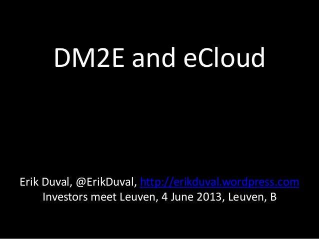DM2E and eCloudErik Duval, @ErikDuval, http://erikduval.wordpress.comInvestors meet Leuven, 4 June 2013, Leuven, B