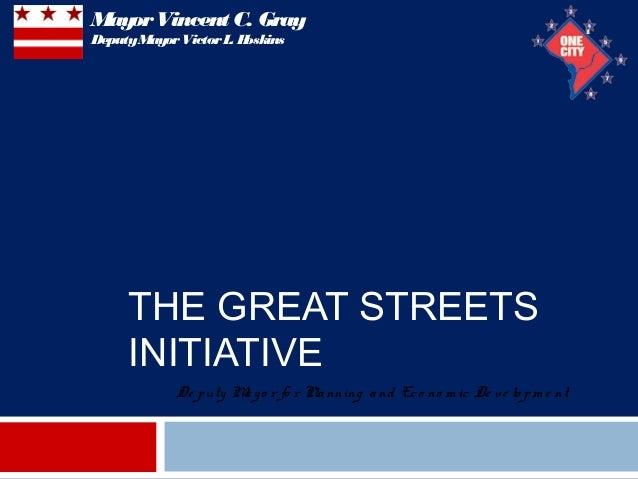 THE GREAT STREETSINITIATIVE1De puty Mayo r fo r Planning and Eco no m ic De ve lo pm e ntMayorVincent C. GrayDeputyMayorVi...