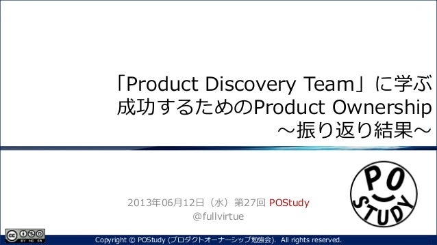 「Product Discovery Team」に学ぶ成功するためのProduct Ownership~振り返り結果~2013年06月12日(水)第27回 POStudy@fullvirtue1Copyright © POStudy (プロダク...