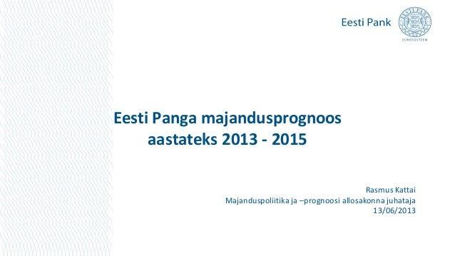 Eesti Panga majandusprognoosaastateks 2013 - 2015Rasmus KattaiMajanduspoliitika ja –prognoosi allosakonna juhataja13/06/2013