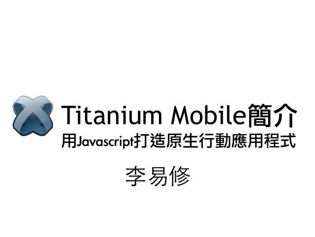 Titanium Mobile簡介李易修用Javascript打造原生行動應用程式