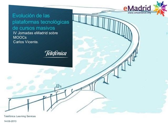 Telefónica Learning Services14-06-2013IV Jornadas eMadrid sobreMOOCsCarlos Vicente.Evolución de lasplataformas tecnológica...