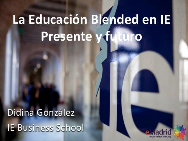 Didina GonzálezIE Business SchoolLa Educación Blended en IEPresente y futuro