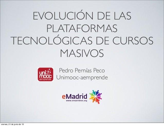 EVOLUCIÓN DE LASPLATAFORMASTECNOLÓGICAS DE CURSOSMASIVOSPedro Pernías PecoUnimooc-aemprendeviernes, 21 de junio de 13