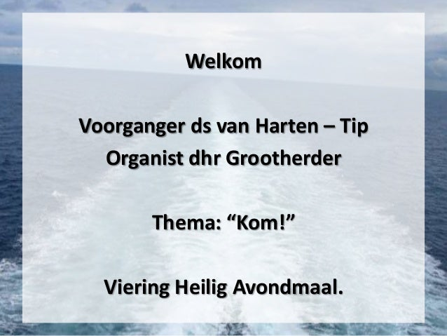 """WelkomVoorganger ds van Harten – TipOrganist dhr GrootherderThema: """"Kom!""""Viering Heilig Avondmaal."""