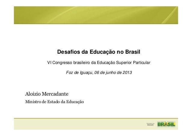 Desafios da Educação no BrasilVI Congresso brasileiro da Educação Superior ParticularFoz de Iguaçu, 06 de junho de 2013Alo...