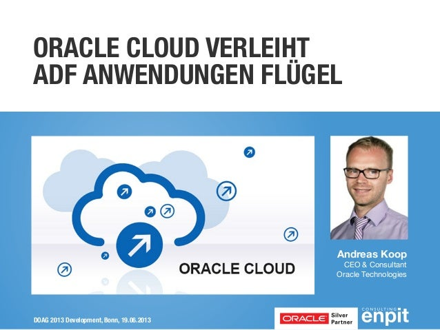 ORACLE CLOUD VERLEIHT ADF ANWENDUNGEN FLÜGEL  Andreas Koop CEO & Consultant Oracle Technologies  DOAG 2013 Development, Bo...