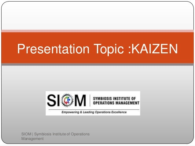 Presentation Topic :KAIZEN SIOM   Symbiosis Institute of Operations Management