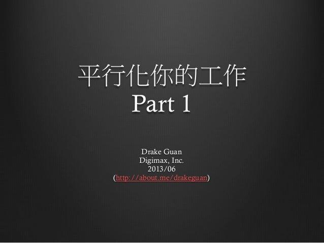 平行化你的工作 Part 1 Drake Guan Digimax, Inc. 2013/06 (http://about.me/drakeguan)