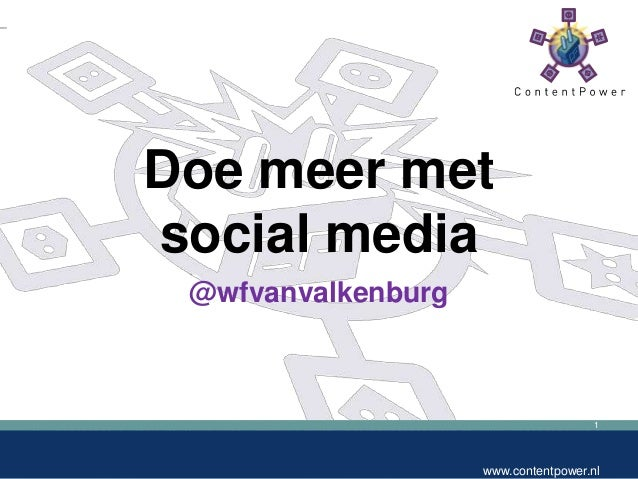 1 www.contentpower.nl Doe meer met social media @wfvanvalkenburg