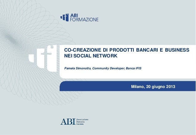 Milano, 20 giugno 2013CO-CREAZIONE DI PRODOTTI BANCARI E BUSINESS NEI SOCIAL NETWORKCopyright ABIFormazione 2013CO-CREAZIO...