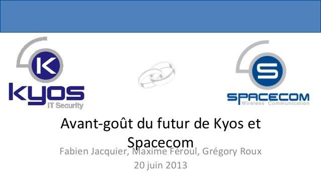 Avant-‐goût  du  futur  de  Kyos  et   Spacecom  Fabien  Jacquier,  Maxime  Féroul,  Grégory  Rou...