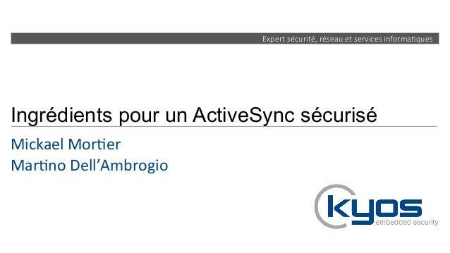 Expert sécurité, réseau et services informa4ques Ingrédients pour un ActiveSync sécurisé Mickael  Mor+er   Mar+no...
