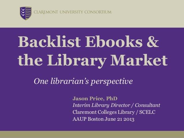 Backlist Ebooks &the Library MarketOne librarian's perspectiveJason Price, PhDInterim Library Director / ConsultantClaremo...