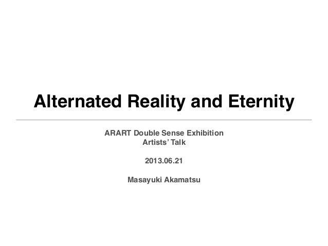 Alternated Reality and EternityARART Double Sense ExhibitionArtists' Talk2013.06.21Masayuki Akamatsu