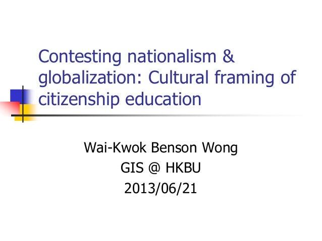 Contesting nationalism &globalization: Cultural framing ofcitizenship educationWai-Kwok Benson WongGIS @ HKBU2013/06/21