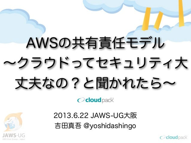 2013.6.22 JAWS-UG大阪吉田真吾 @yoshidashingoAWSの共有責任モデル∼クラウドってセキュリティ大丈夫なの?と聞かれたら∼
