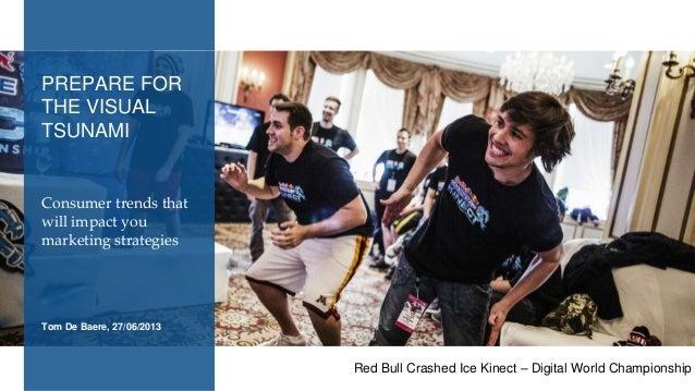 Tom De Baere, 27/06/2013 Consumer trends that will impact you marketing strategies PREPARE FOR THE VISUAL TSUNAMI Red Bull...