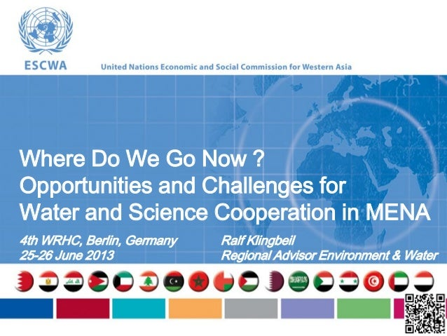 Where Do We Go Now ?Opportunities and Challenges forWater and Science Cooperation in MENA4th WRHC, Berlin, Germany25-26 Ju...